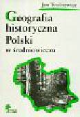Tyszkiewicz Jan - Geografia historyczna Polski w średniowieczu. Zbiór studiów