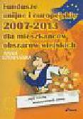 Szymańska A. - Fundusze unijne i europejskie 2007-2013 dla mieszkańców obszarów wiejskich