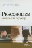 Golińska Lucyna - Pracoholizm Uzależnienie czy pasja