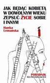Lemańska Hanka - Jak będąc kobietą w dowolnym wieku zepsuć życie sobie i innym Poradnik dla początkujących