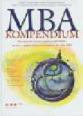 praca zbiorowa - MBA. Kompendium. Nowatorska teoria i praktyka biznesu prosto z najbardziej prestiżowych kursów MBA