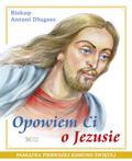 Długosz Antoni - Opowiem Ci o Jezusie. Ewangelia dla dzieci Pamiątka Pierwszej Komunii Świętej
