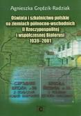 Grędzik-Radziak Agnieszka - Oświata i szkolnictwo polskie na ziemiach północno-wschodnich II Rzeczypospolitej i współczesnej Białorusi 1939-2001