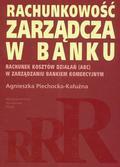 Piechocka-Kałużna Agnieszka - Rachunkowość zarządcza w banku. Rachunek kosztów działań ABC w zarządzaniu bankiem komercyjnym