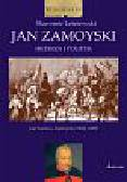 Leśniewski Sławomir - Jan Zamoyski Hetman i polityk. Jan Sariusz Zamoyski 1542-1605