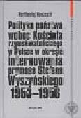 Noszczak Bartłomiej - Polityka państwa wobec kościoła rzymskokatolickiego w Polsce w okresie internowania prymasa Stefana Wyszyńskiego 1953-1956