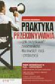 Kordziński Jarosław - Praktyka przekonywania, czyli jak pozyskiwać zwolenników dla swoich racji i propozycji