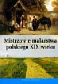Mistrzowie malarstwa polskiego w XIX wieku