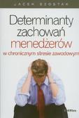 Szostak Jacek - Determinanty zachowań menedżerów w chronicznym stresie zawodowym