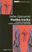 Zgliczyński Stefan - Hańba iracka. Zbrodnie Amerykanów i polska okupacja Iraku 2003-2008