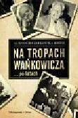Ziółkowska-Boehm Aleksandra - Na tropach Wańkowicza po latach