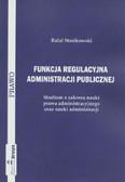 Stasikowski Rafał - Funkcja regulacyjna administracji publicznej. Studium z zakresu nauki prawa administracyjnego oraz nauki administracji