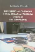 Oręziak Leokadia - Konkurencja podatkowa i harmonizacja podatków w ramach Unii Europejskiej. Implikacje dla Polski