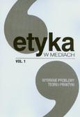 red. Kowalczyk Ryszard, red. Machura Witold - Etyka w mediach Wybrane problemy teorii i praktyki VOL.1