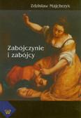 Majchrzyk Zdzisław - Zabójczynie i zabójcy. Osobowość, motywy, uwarunkowania sytuacyjne, analiza z perspektywy psychologicznego orzecznictwa sądowego