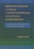 Jezior Jagoda - Społeczno-kulturowe i rynkowe czynniki kształtowania sytuacji pracy przedsiębiorców. Na podstawie badań małych firm w województwie lubelskim