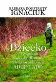 Ignaciuk-Konstanty Barbara - Dziecko z zespołem nadpobudliwości psychoruchowej ADHD i ADD