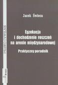 Świeca Jacek - Egzekucja i dochodzenie roszczeń na arenie międzynarodowej Praktyczny poradnik