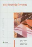 Scott D. Anthony, Mark W. Johnson, Joseph V. Sinfield, Elizabeth J. Altman - Przez innowację do wzrostu. Jak wprowadzić innowację przełomową