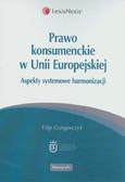 Grzegorczyk Filip - Prawo konsumenckie w Unii Europejskiej. Aspekty systemowe harmonizacji