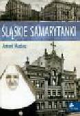 Maziarz Antoni - Śląskie samarytanki. Opieka zdrowotna rodzimych żeńskich zgromadzeń zakonnych na Śląsku w latach 1842-1914
