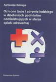 Rabiega Agnieszka - Ochrona życia i zdrowia ludzkiego w działaniach podmiotów administrujących w sferze opieki zdrowotnej