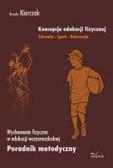 Kierczak Urszula - Koncepcja edukacji fizycznej Zdrowie Sport Rekreacja. Wychowanie fizyczne w edukacji wczesnoszkolnej Poradnik metodyczny