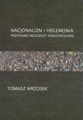 Wrzosek Tomasz - Nacjonalizm i hegemonia. Przypadek Młodzieży Wszechpolskiej
