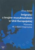 Balicki Janusz - Imigranci z krajów muzułmańskich w Unii Europejskiej. Wyzwania dla polityki integracyjnej