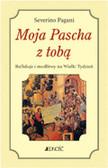 Pagani Severino - Moja Pascha z tobą. Refleksje i modlitwy na Wielki Tydzień
