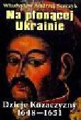 Serczyk Władysław Andrzej - Na płonącej Ukrainie. Dzieje Kozaczyzny 1648-1651