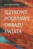 Bartmiński Jerzy - Językowe podstawy obrazu świata