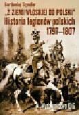 Szyndler Bartłomiej - Z ziemi włoskiej do Polski historia legionów polskich 1797-1807