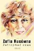 Kucówna Zofia - Zatrzymać czas