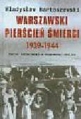 Bartoszewski Władysław - Warszawski pierścień śmierci 1939-1944. Terror hitlerowski w okupowanej stolicy