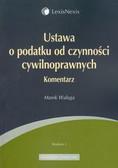 Waluga Marek - Ustawa o podatku od czynności cywilnoprawnych