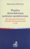 Supera-Markowska Maria - Wspólna skonsolidowana podstawa opodatkowania jako koncepcja harmonizacji opodatkowania korporacyjnego w UE