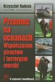 Kubiak Krzysztof - Przemoc na oceanach. Współczesne piractwo i terroryzm morski