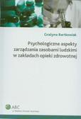 Bartkowiak Grażyna - Psychologiczne aspekty zarządzania zasobami ludzkimi w zakładach opieki zdrowotnej