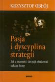 Obłój Krzysztof - Pasja i dyscyplina strategii. Jak z marzeń i decyzji zbudować sukces firmy