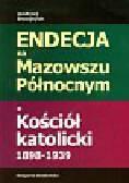 Dwojnych Andrzej - Endecja na Mazowszu Północnym a Kościół katolicki 1898-1939