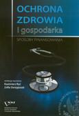red. Ryć Kazimierz, red. Skrzypczak Zofia - Ochrona zdrowia i gospodarka. Sposoby finansowania