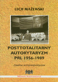 Mażewski Lech - Posttotalitarny autorytaryzm PRL 1956-1989. Analiza ustrojowopolityczna