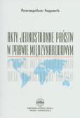 Saganek Przemysław - Akty jednostronne państw w prawie międzynarodowym