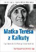 Gonzales-Balado Jose Luis - Matka Teresa z Kalkuty. Życie - Dzieło - Przesłanie