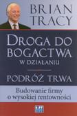Tracy Brian - Droga do bogactwa w działaniu. Podróż trwa. Budowanie firmy o wysokiej rentowności