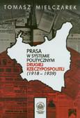 Mielczarek Tomasz - Prasa w systemie politycznym Drugiej Rzeczypospolitej (1918-1939)