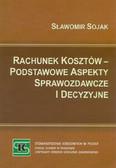 Sojak Sławomir - Rachunek kosztów – podstawowe aspekty sprawozdawcze i decyzyjne