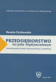Oczkowska Renata - Przedsiębiorstwo na rynku międzynarodowym. Uwarunkowania strategii internacjonalizacji i globalizacji