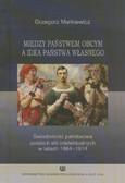 Markiewicz Grzegorz - Między państwem obcym a ideą państwa własnego. Świadomość państwowa polskich elit intelektualnych w latach 1864 - 1914
